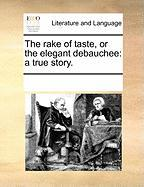 The Rake of Taste, or the Elegant Debauchee: A True Story.