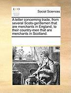 A Letter Concerning Trade, from Several Scots-Gentlemen That Are Merchants in England, to Their Country-Men That Are Merchants in Scotland.