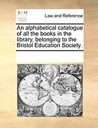 An Alphabetical Catalogue of All the Books in the Library, Belonging to the Bristol Education Society.