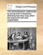 The Remembrancer: Addressed to Young Men in Business. Shewing How They May Attain the Way to Be Rich and Respectable.