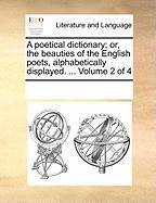 A Poetical Dictionary; Or, the Beauties of the English Poets, Alphabetically Displayed. ... Volume 2 of 4