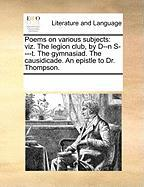 Poems on Various Subjects: Viz. the Legion Club, by D--N S----T. the Gymnasiad. the Causidicade. an Epistle to Dr. Thompson.