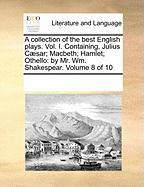 A Collection of the Best English Plays. Vol. I. Containing, Julius C]sar; Macbeth; Hamlet; Othello: By Mr. Wm. Shakespear. Volume 8 of 10