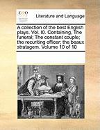 A  Collection of the Best English Plays. Vol. I0. Containing, the Funeral; The Constant Couple; The Recuriting Officer; The Beaux Stratagem. Volume 1