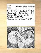 A Collection of the Best English Plays. Vol. I. Containing, Julius C]sar; Macbeth; Hamlet; Othello: By Mr. Wm. Shakespear. Volume 3 of 10