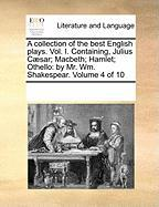 A Collection of the Best English Plays. Vol. I. Containing, Julius C]sar; Macbeth; Hamlet; Othello: By Mr. Wm. Shakespear. Volume 4 of 10