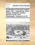 A Collection of the Best English Plays. Vol. I. Containing, Julius C]sar; Macbeth; Hamlet; Othello: By Mr. Wm. Shakespear. Volume 5 of 10