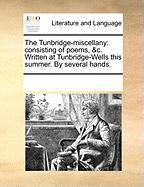 The Tunbridge-Miscellany: Consisting of Poems, &C. Written at Tunbridge-Wells This Summer. by Several Hands.