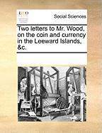 Two Letters to Mr. Wood, on the Coin and Currency in the Leeward Islands, &C.