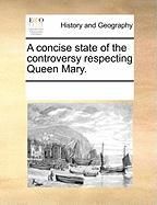 A Concise State of the Controversy Respecting Queen Mary.