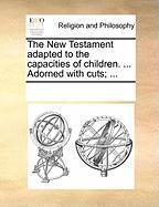 The New Testament Adapted to the Capacities of Children. ... Adorned with Cuts; ...