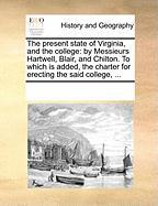 The Present State of Virginia, and the College: By Messieurs Hartwell, Blair, and Chilton. to Which Is Added, the Charter for Erecting the Said Colleg