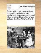 Cases with Opinions of Eminent Counsel, in Matters of Law, Equity, and Conveyancing: And Other Important Branches of Law. Volume the First. Volume 1 o