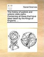 The History of Publick and Solemn State Oaths. Containing All Those That Have Been Taken by the Kings of England, ...