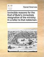 Invincible Reasons for the Earl of Bute's Immediate Resignation of the Ministry. in a Letter to That Nobleman.