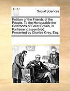 Petition of the Friends of the People. to the Honourable the Commons of Great Britain, in Parliament Assembled. Presented by Charles Grey, Esq.