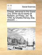 Charge, Delivered to the Grand Jury, of the City & County of Norwich, on Friday, Jan. 18, 1793, by Charles Harvey, Esq. Steward. ...