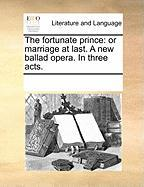 The Fortunate Prince: Or Marriage at Last. a New Ballad Opera. in Three Acts.
