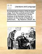 A  Compendious History of the English Stage, from the Earliest Period to the Present Time. Containing a Candid Analysis of All Dramatic Writings, a .