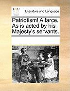 Patriotism! a Farce. as Is Acted by His Majesty's Servants.