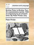 Brother Peter to Brother Tom. an Expostulatory Epistle. with an Engraving by an Eminent Artist. by Peter Pindar, Esq.