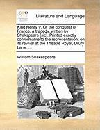 King Henry V. or the Conquest of France, a Tragedy, Written by Shakspeare [Sic]. Printed Exactly Conformable to the Representation, on Its Revival at