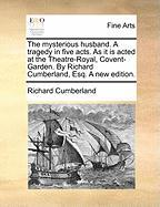 The Mysterious Husband. a Tragedy in Five Acts. as It Is Acted at the Theatre-Royal, Covent-Garden. by Richard Cumberland, Esq. a New Edition.