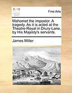 Mahomet the Impostor. a Tragedy. as It Is Acted at the Theatre-Royal in Drury-Lane, by His Majesty's Servants.
