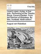 Lover's Vows. a Play, in Five Acts. Performing at the Theatre Royal, Covent-Garden. from the German of Kotzebue. by Mrs. Inchbald. Ninth Edition.