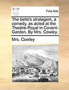 The Belle's Stratagem, a Comedy, as Acted at the Theatre-Royal in Covent-Garden. by Mrs. Cowley.