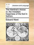 The Libertine's Choice: Or, the Mistaken Happiness of the Fool in Fashion.