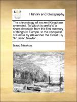 The chronology of ancient Kingdoms amended. To which is prefix'd, a short chronicle from the first memory of things in Europe, to the conquest of Persia by Alexander the Great. By Sir Isaac Newton.