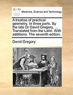 A Treatise of Practical Geometry. in Three Parts. by the Late Dr David Gregory, ... Translated from the Latin. with Additions. the Seventh Edition.