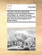 The Plan and New Descriptive Catalogue of the European Museum, King Street, St. James's Square: Instituted for the Promotion of the Fine Arts, and the