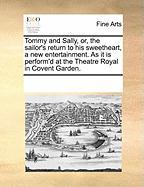 Tommy and Sally, Or, the Sailor's Return to His Sweetheart, a New Entertainment. as It Is Perform'd at the Theatre Royal in Covent Garden.