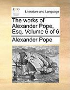 The Works of Alexander Pope, Esq. Volume 6 of 6