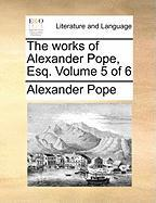 The Works of Alexander Pope, Esq. Volume 5 of 6