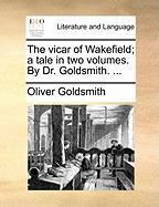 The Vicar of Wakefield; A Tale in Two Volumes. by Dr. Goldsmith. ...