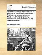 To the Honourable the Commons of England in Parliament Assembled. the Humble Petition of Lemuel Matthews, Doctor of Divinity, Archdeacon and Chancello
