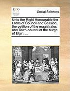 Unto the Right Honourable the Lords of Council and Session, the Petition of the Magistrates and Town-Council of the Burgh of Elgin, ...