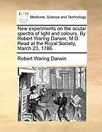 New Experiments on the Ocular Spectra of Light and Colours. by Robert Waring Darwin, M.D. Read at the Royal Society, March 23, 1786.