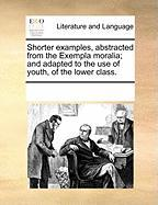 Shorter Examples, Abstracted from the Exempla Moralia; And Adapted to the Use of Youth, of the Lower Class.