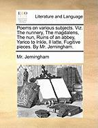 Poems on Various Subjects. Viz. the Nunnery, the Magdalens, the Nun, Ruins of an Abbey, Yarico to Inkle, Il Latte, Fugitive Pieces. by Mr. Jerningham.