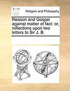 Reason and Gospel Against Matter of Fact: Or, Reflections Upon Two Letters to Sir J. B.
