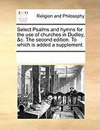 Select Psalms and Hymns for the Use of Churches in Dudley, &C. the Second Edition. to Which Is Added a Supplement.