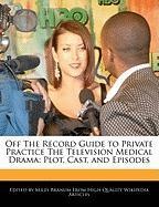 Off the Record Guide to Private Practice the Television Medical Drama: Plot, Cast, and Episodes
