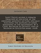Saint Paules Agonie a Sermon Preached at Leicester, at the Ordinary Monthly Lecture: Specially Touching the Motions of Sinne, Remaining in the Regener