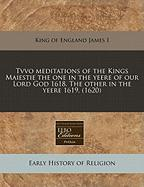 Tvvo Meditations of the Kings Maiestie the One in the Yeere of Our Lord God 1618. the Other in the Yeere 1619. (1620)