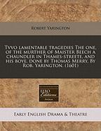 Tvvo Lamentable Tragedies the One, of the Murther of Maister Beech a Chaundler in Thames-Streete, and His Boye, Done by Thomas Merry. by Rob. Yaringto