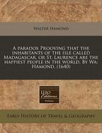 A Paradox Prooving That the Inhabitants of the Isle Called Madagascar, or St. Laurence Are the Happiest People in the World. by Wa: Hamond. (1640)